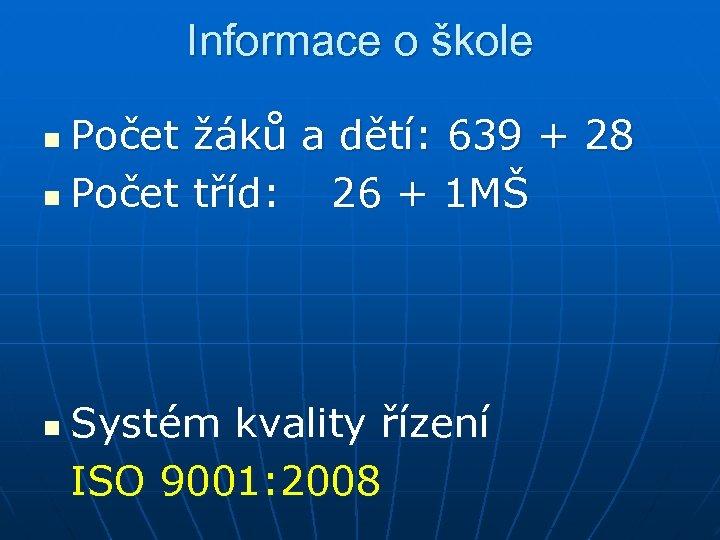 Informace o škole Počet žáků a dětí: 639 + 28 n Počet tříd: 26