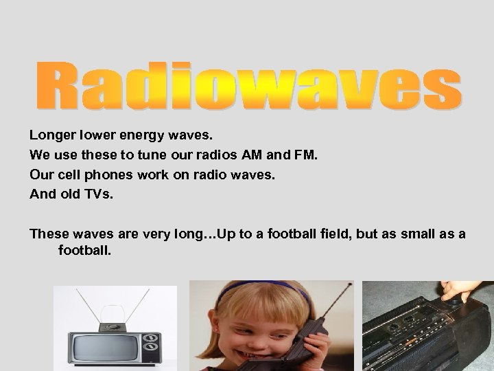 Longer lower energy waves. We use these to tune our radios AM and FM.