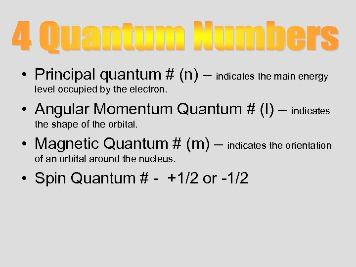 • Principal quantum # (n) – indicates the main energy level occupied by