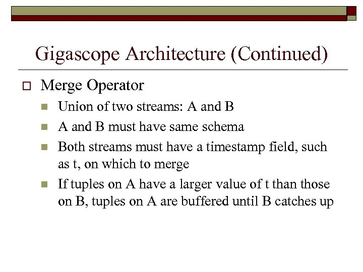 Gigascope Architecture (Continued) o Merge Operator n n Union of two streams: A and