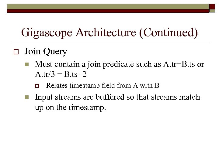 Gigascope Architecture (Continued) o Join Query n Must contain a join predicate such as