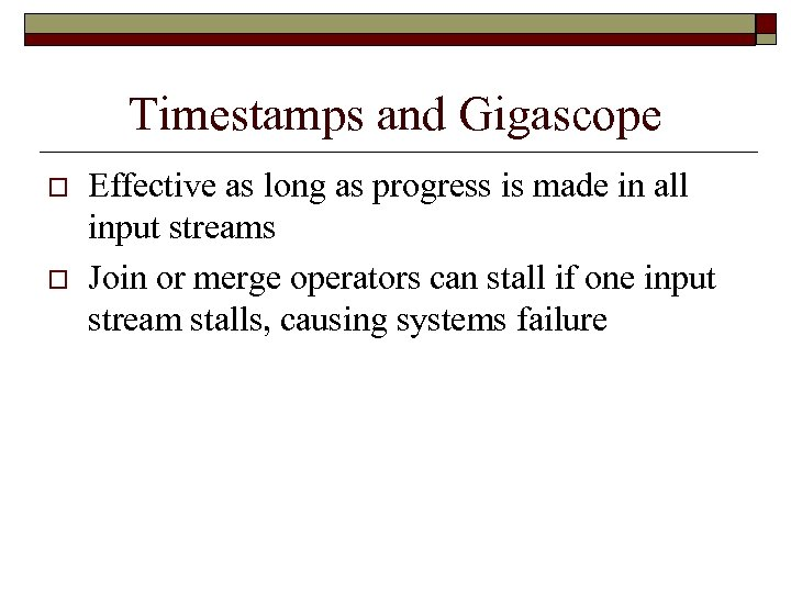 Timestamps and Gigascope o o Effective as long as progress is made in all