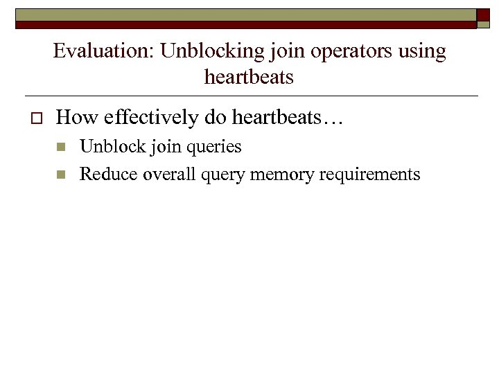 Evaluation: Unblocking join operators using heartbeats o How effectively do heartbeats… n n Unblock
