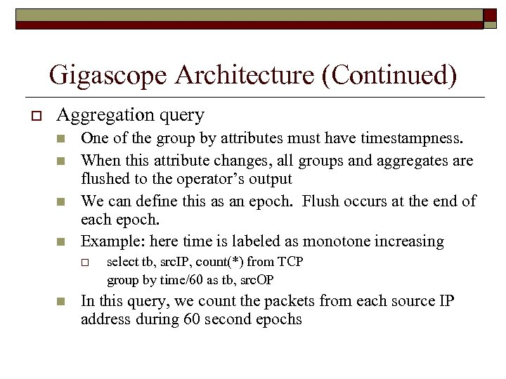Gigascope Architecture (Continued) o Aggregation query n n One of the group by attributes