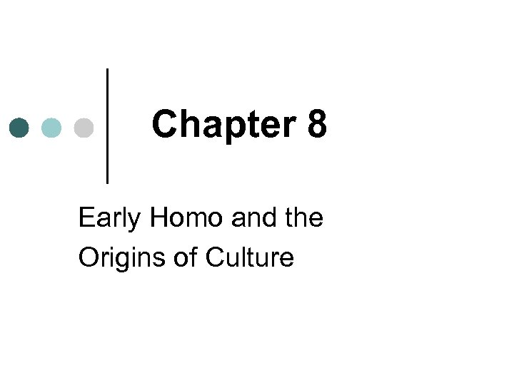 Chapter 8 Early Homo and the Origins of Culture