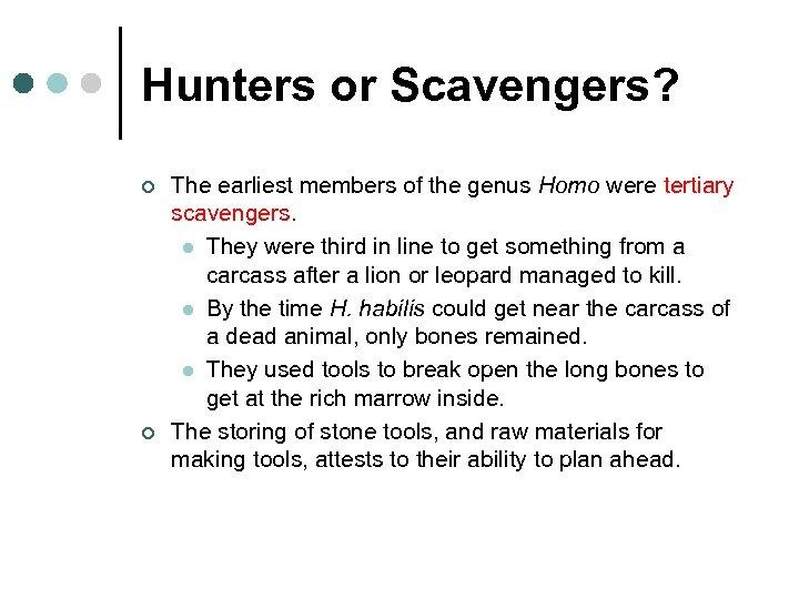 Hunters or Scavengers? ¢ ¢ The earliest members of the genus Homo were tertiary