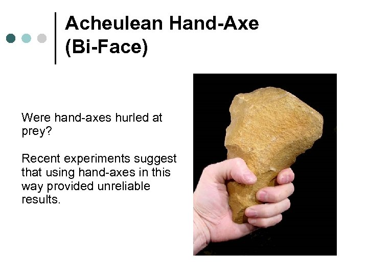 Acheulean Hand-Axe (Bi-Face) Were hand-axes hurled at prey? Recent experiments suggest that using hand-axes