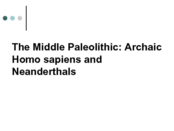 The Middle Paleolithic: Archaic Homo sapiens and Neanderthals