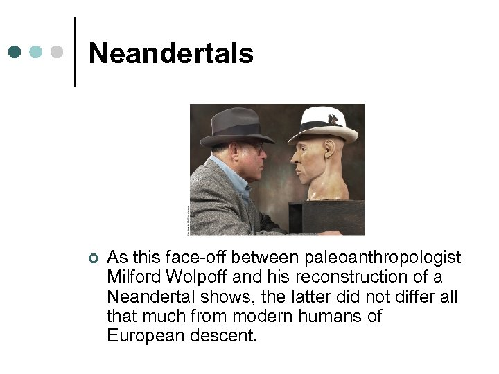 Neandertals ¢ As this face-off between paleoanthropologist Milford Wolpoff and his reconstruction of a