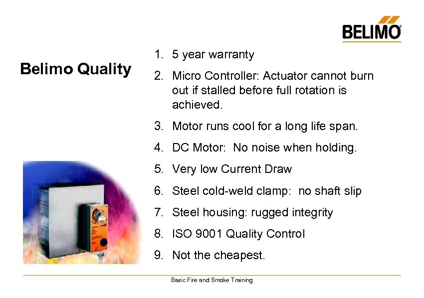 Belimo Quality 1. 5 year warranty 2. Micro Controller: Actuator cannot burn out if