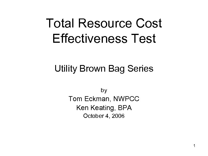 Total Resource Cost Effectiveness Test Utility Brown Bag Series by Tom Eckman, NWPCC Ken