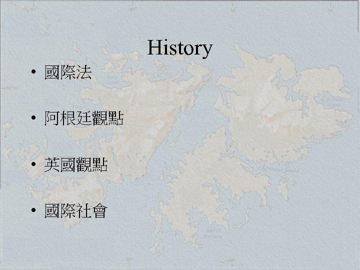 History • 國際法 • 阿根廷觀點 • 英國觀點 • 國際社會