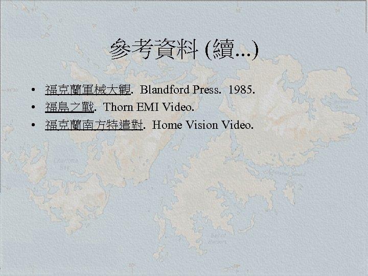 參考資料 (續. . . ) • 福克蘭軍械大觀. Blandford Press. 1985. • 福島之戰. Thorn EMI
