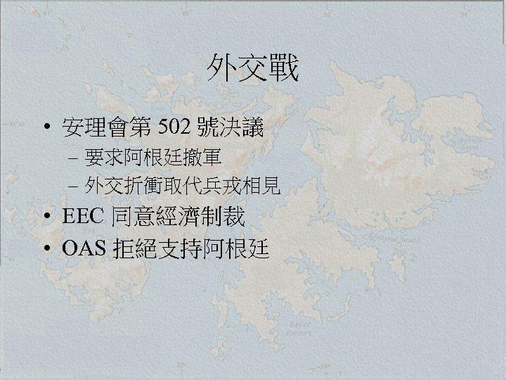 外交戰 • 安理會第 502 號決議 – 要求阿根廷撤軍 – 外交折衝取代兵戎相見 • EEC 同意經濟制裁 • OAS