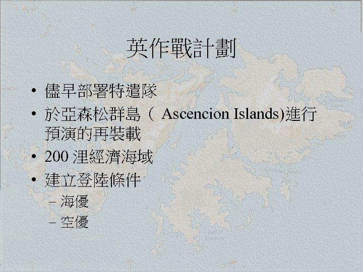 英作戰計劃 • 儘早部署特遣隊 • 於亞森松群島( Ascencion Islands)進行 預演的再裝載 • 200 浬經濟海域 • 建立登陸條件 –
