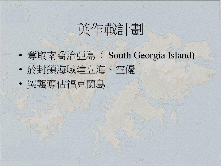 英作戰計劃 • 奪取南喬治亞島( South Georgia Island) • 於封鎖海域建立海、空優 • 突襲奪佔福克蘭島