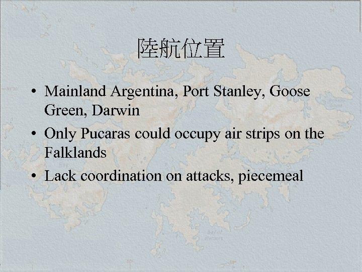 陸航位置 • Mainland Argentina, Port Stanley, Goose Green, Darwin • Only Pucaras could occupy