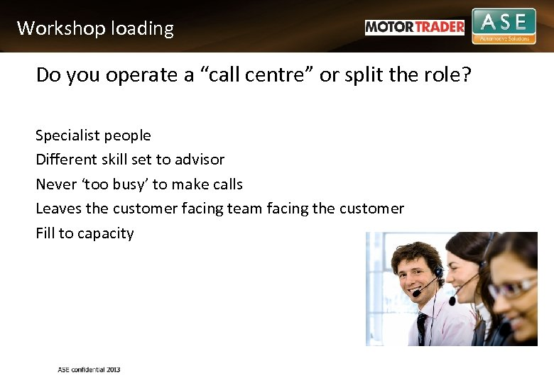 "Workshop loading Do you operate a ""call centre"" or split the role? Specialist people"