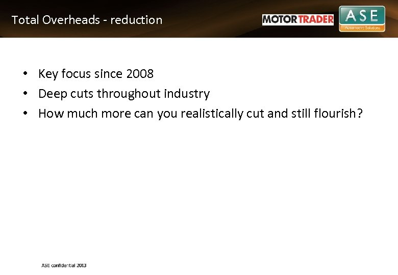 Total Overheads - reduction • Key focus since 2008 • Deep cuts throughout industry