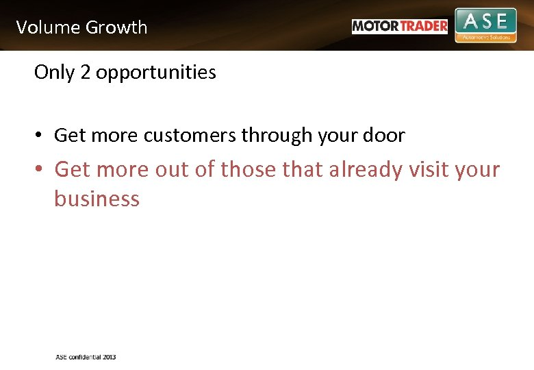 Volume Growth Only 2 opportunities • Get more customers through your door • Get