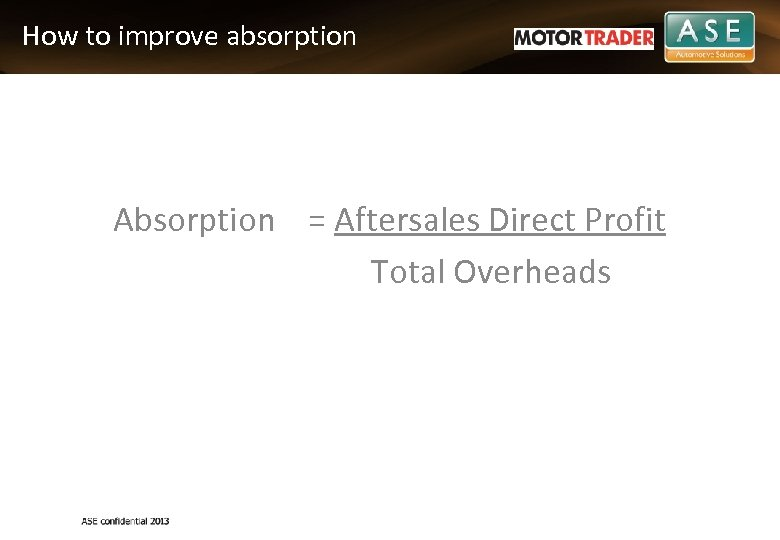 How to improve absorption Absorption = Aftersales Direct Profit Total Overheads