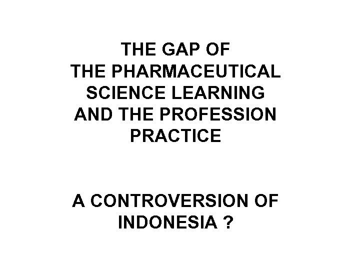 THE GAP OF THE PHARMACEUTICAL SCIENCE LEARNING AND THE PROFESSION PRACTICE A CONTROVERSION OF