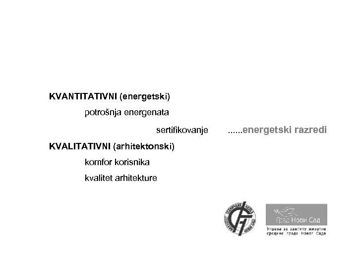 KVANTITATIVNI (energetski) potrošnja energenata sertifikovanje KVALITATIVNI (arhitektonski) komfor korisnika kvalitet arhitekture . . .