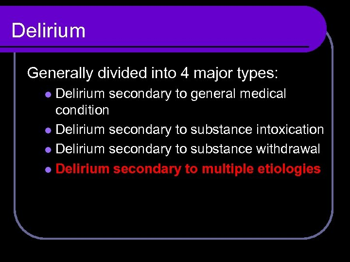 Delirium Generally divided into 4 major types: Delirium secondary to general medical condition l