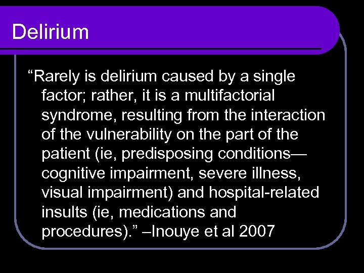 "Delirium ""Rarely is delirium caused by a single factor; rather, it is a multifactorial"