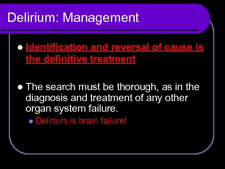 Delirium: Management l Identification and reversal of cause is the definitive treatment l The