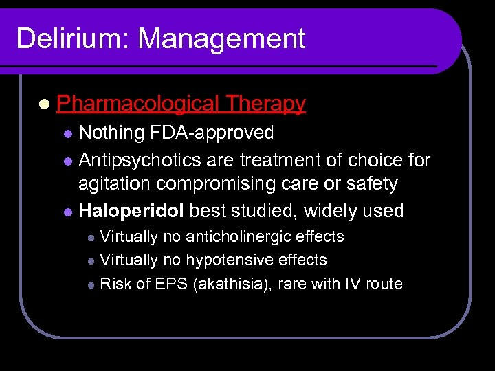 Delirium: Management l Pharmacological Therapy Nothing FDA-approved l Antipsychotics are treatment of choice for