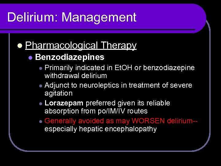 Delirium: Management l Pharmacological l Therapy Benzodiazepines Primarily indicated in Et. OH or benzodiazepine
