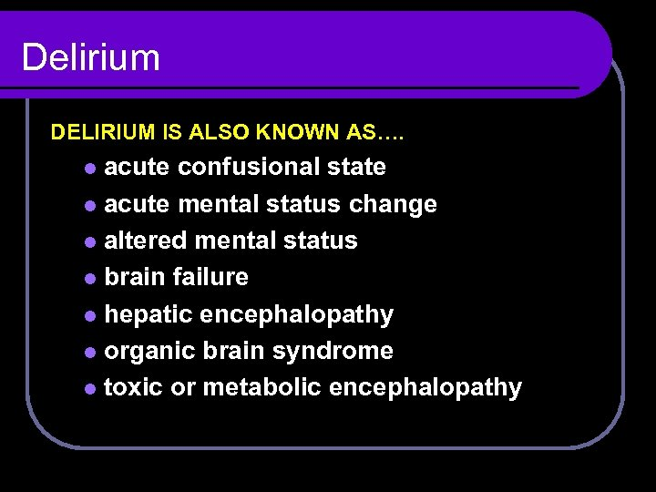 Delirium DELIRIUM IS ALSO KNOWN AS…. acute confusional state l acute mental status change