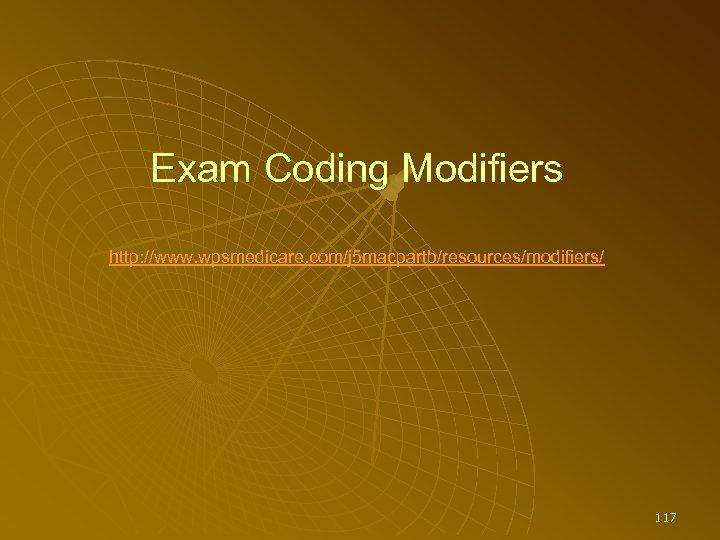 Exam Coding Modifiers http: //www. wpsmedicare. com/j 5 macpartb/resources/modifiers/ 117