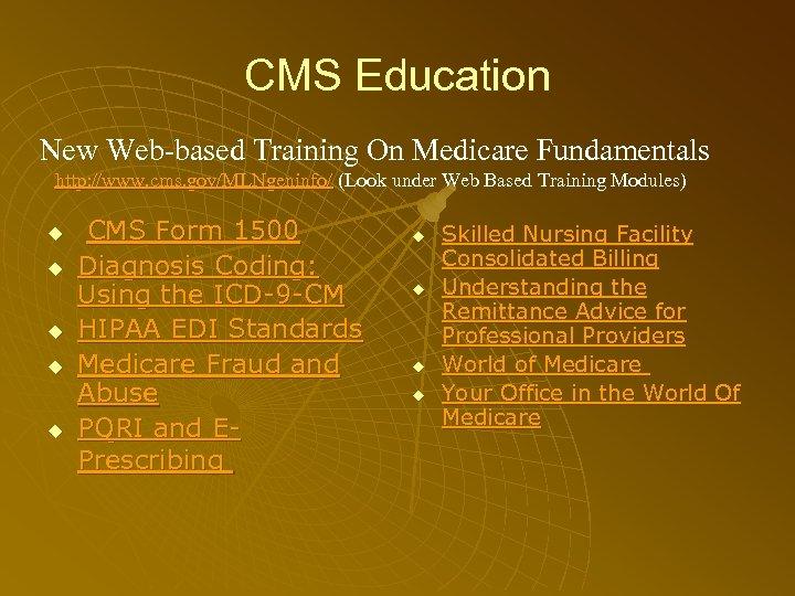 CMS Education New Web-based Training On Medicare Fundamentals http: //www. cms. gov/MLNgeninfo/ (Look under