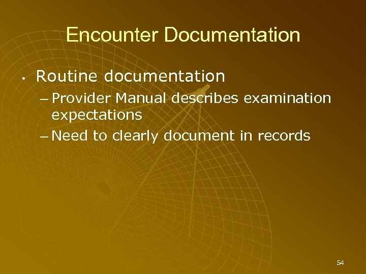 Encounter Documentation • Routine documentation – Provider Manual describes examination expectations – Need to