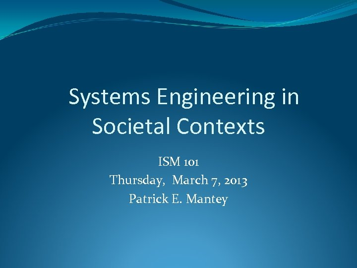 Systems Engineering in Societal Contexts ISM 101 Thursday, March 7, 2013 Patrick E. Mantey