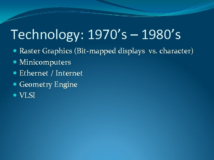 Technology: 1970's – 1980's Raster Graphics (Bit-mapped displays vs. character) Minicomputers Ethernet / Internet