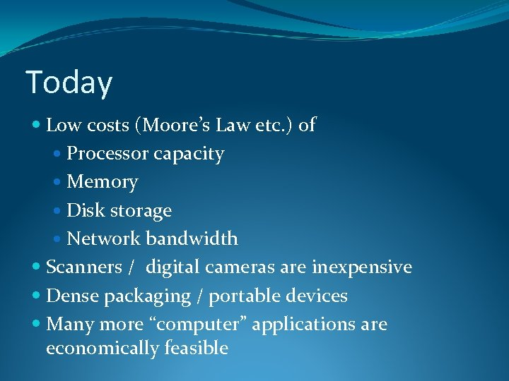 Today Low costs (Moore's Law etc. ) of Processor capacity Memory Disk storage Network