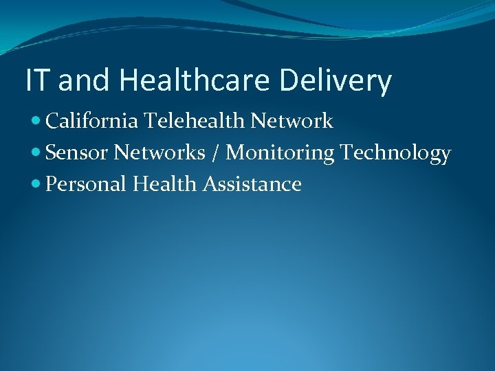 IT and Healthcare Delivery California Telehealth Network Sensor Networks / Monitoring Technology Personal Health