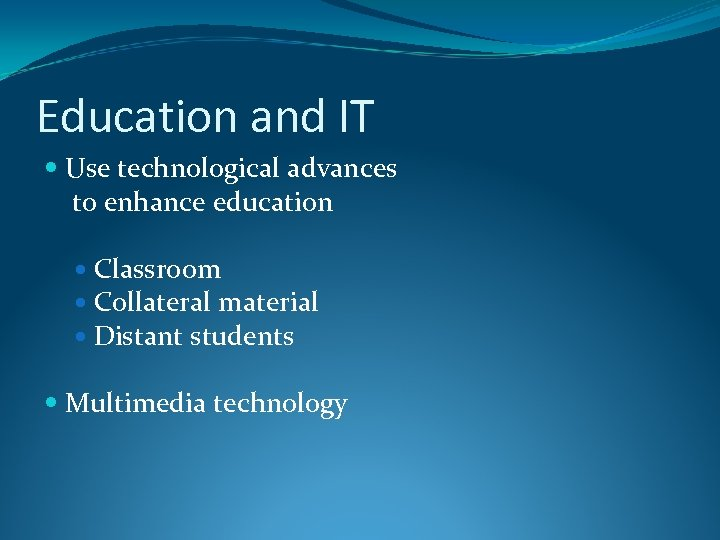 Education and IT Use technological advances to enhance education Classroom Collateral material Distant students
