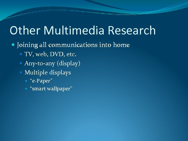 Other Multimedia Research Joining all communications into home TV, web, DVD, etc. Any-to-any (display)