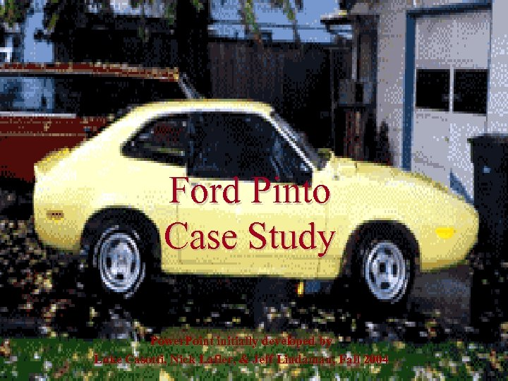 Ford Pinto Case Study Power. Point initially developed by Luke Casotti, Nick Lafler, &