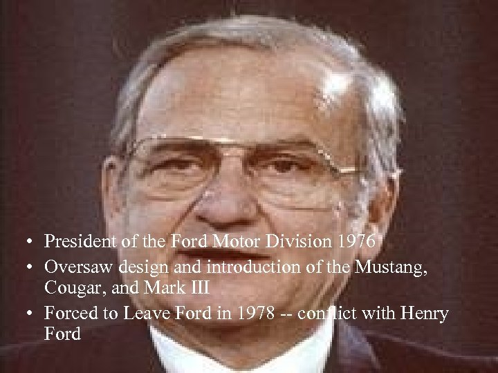 • President of the Ford Motor Division 1976 • Oversaw design and introduction