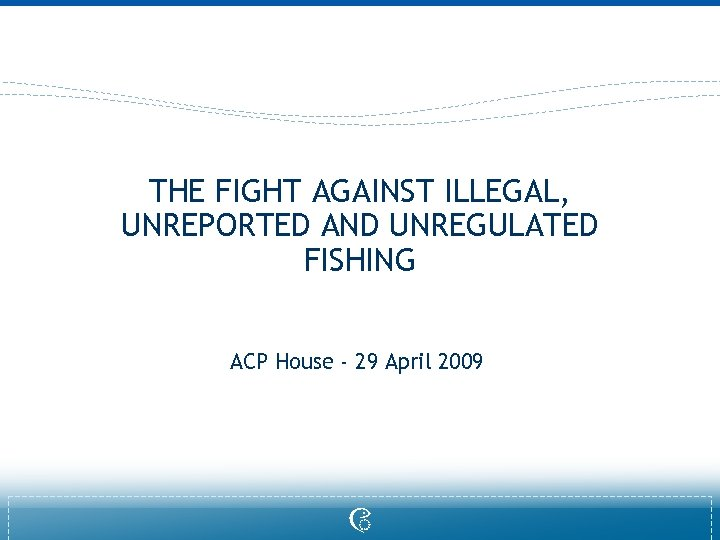THE FIGHT AGAINST ILLEGAL, UNREPORTED AND UNREGULATED FISHING ACP House - 29 April 2009