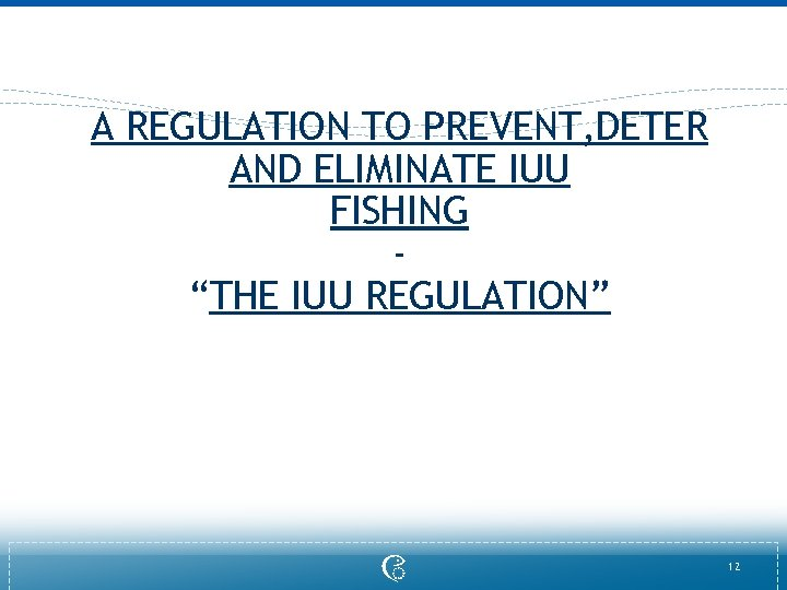 """A REGULATION TO PREVENT, DETER AND ELIMINATE IUU FISHING """"THE IUU REGULATION"""" 12"""