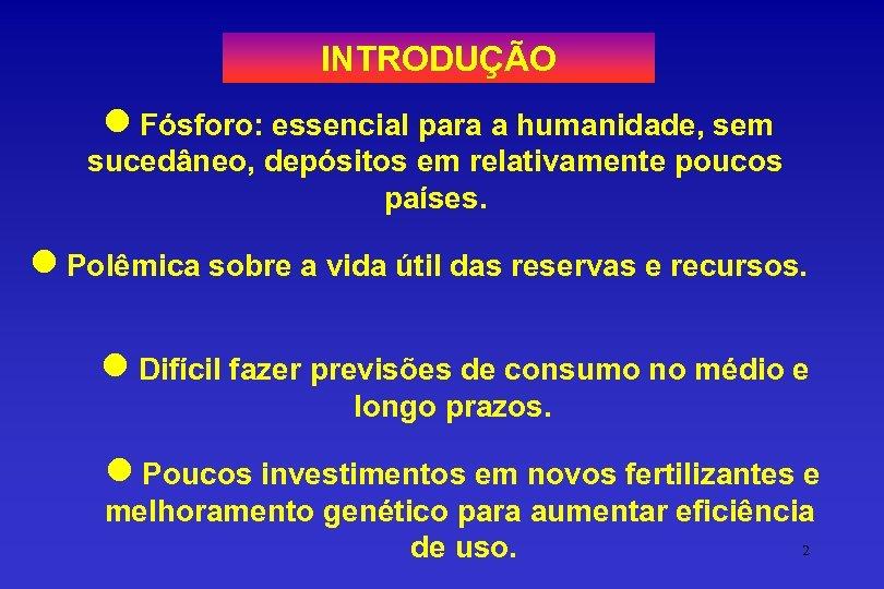 INTRODUÇÃO l Fósforo: essencial para a humanidade, sem sucedâneo, depósitos em relativamente poucos países.