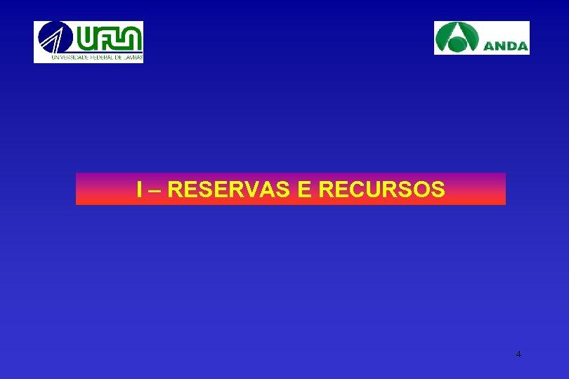I – RESERVAS E RECURSOS 4