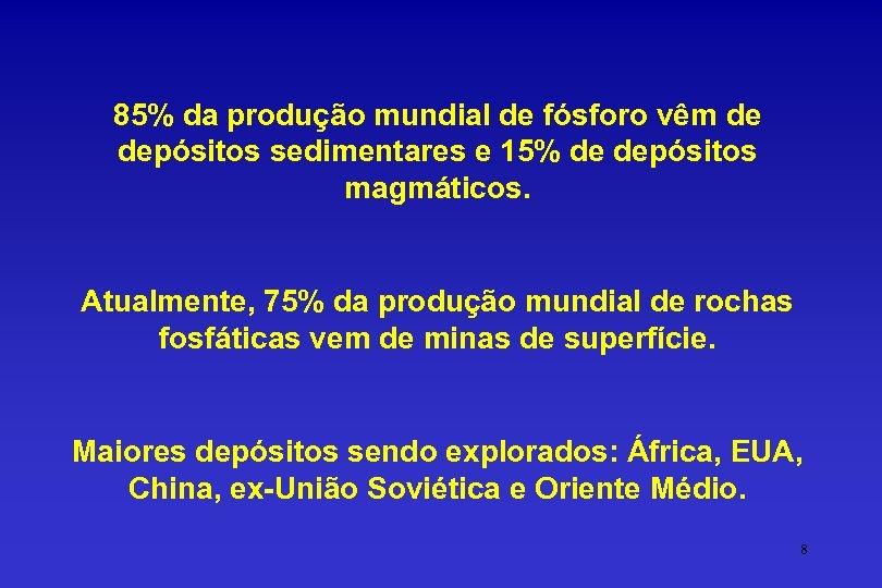 85% da produção mundial de fósforo vêm de depósitos sedimentares e 15% de depósitos