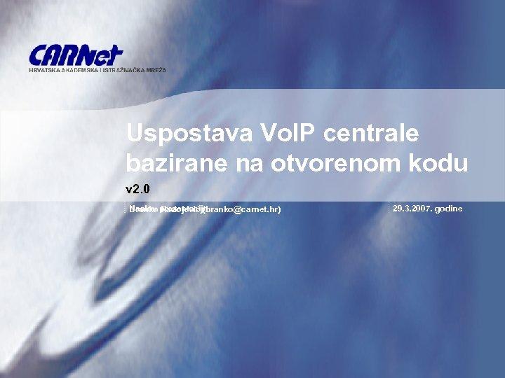 Uspostava Vo. IP centrale bazirane na otvorenom kodu v 2. 0 Naslov Radojević (branko@carnet.